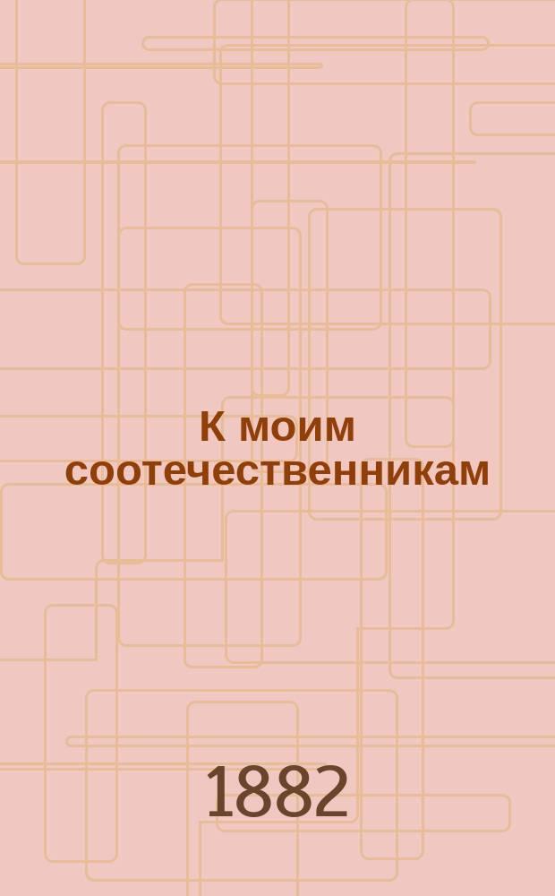 К моим соотечественникам : любите и чтите царя, Помазанника Божия и благо будет Царству русскому : стихотворения