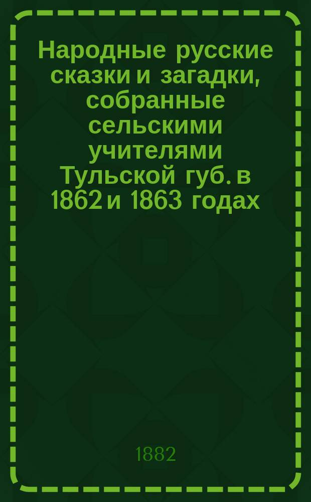 Народные русские сказки и загадки, собранные сельскими учителями Тульской губ. в 1862 и 1863 годах