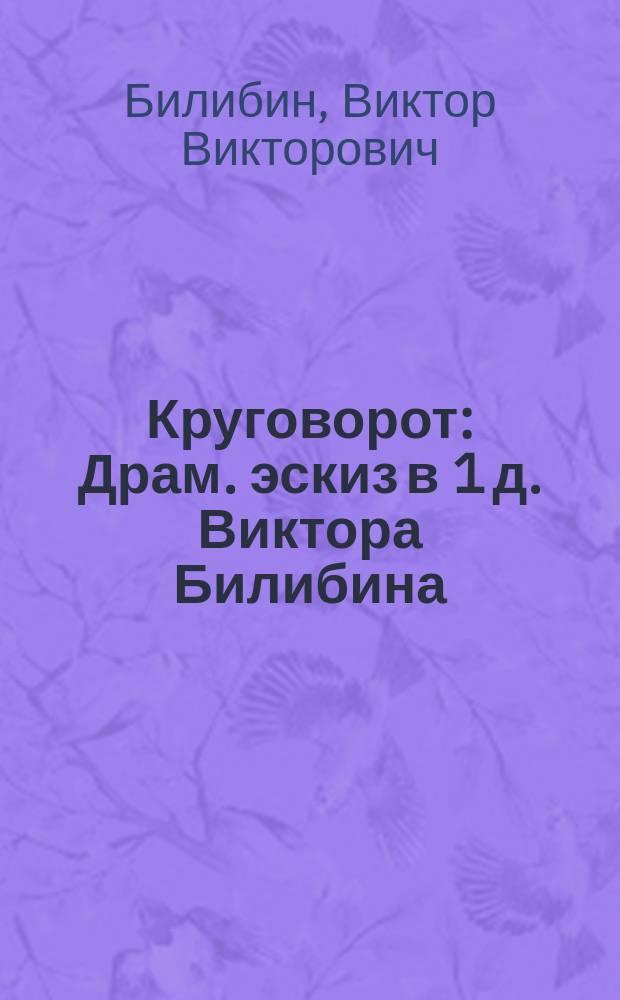Круговорот : Драм. эскиз в 1 д. Виктора Билибина