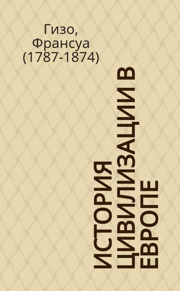"""История цивилизации в Европе = (Histoir de la civilisation en Europe) : С прил. """"Очерка жизни и деятельности Ф. Гизо"""""""