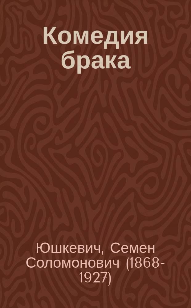 Комедия брака : Комедия в 4 д. С. Юшкевича