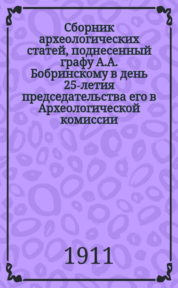 Сборник археологических статей, поднесенный графу А.А. Бобринскому в день 25-летия председательства его в Археологической комиссии. 1886-1-II-1911