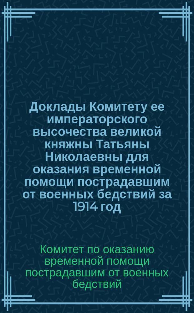 Доклады Комитету ее императорского высочества великой княжны Татьяны Николаевны для оказания временной помощи пострадавшим от военных бедствий за 1914 год