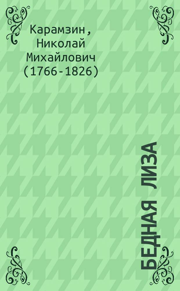 """... Бедная Лиза : (Повесть). 1792 : Биография. Текст повести. Ст. Белинского о Карамзине. """"Карамзин, как творец эпохи в истории русской литературы"""""""