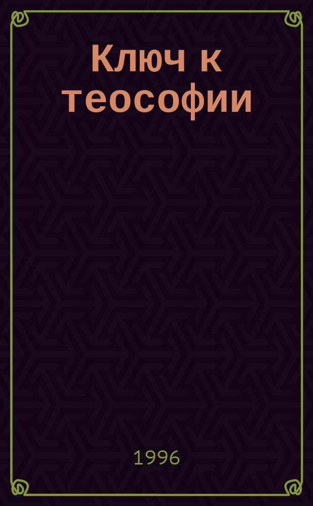 Ключ к теософии : Ясное изложение в форме вопр. и ответов этики, науки и философии, для изучения которых было основано Теософ. о-во