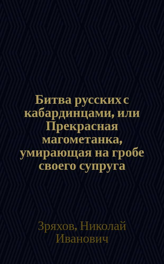 Битва русских с кабардинцами, или Прекрасная магометанка, умирающая на гробе своего супруга : Рус. повесть : С воен. маршами и хорами певчих : В 2 ч