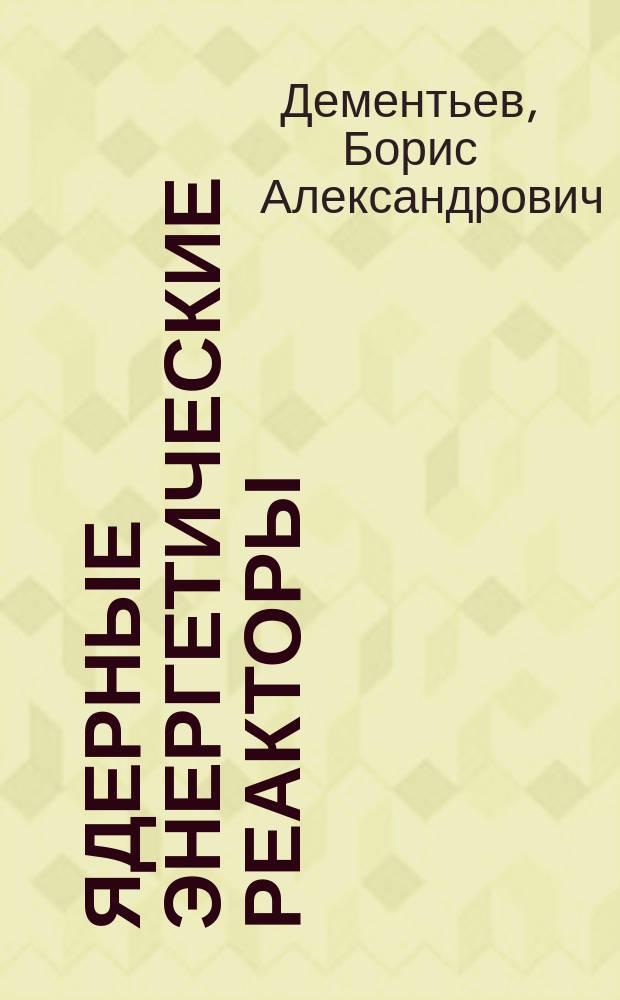 """Ядерные энергетические реакторы : Учеб. для вузов по спец. """"Атом. электростанции и установки"""""""