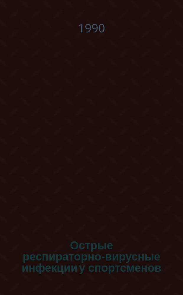 Острые респираторно-вирусные инфекции у спортсменов : Лекция-консультация для студентов ин-тов физ. культуры, слушателей фак. повышения квалификации, тренеров и врачей спорт. баз