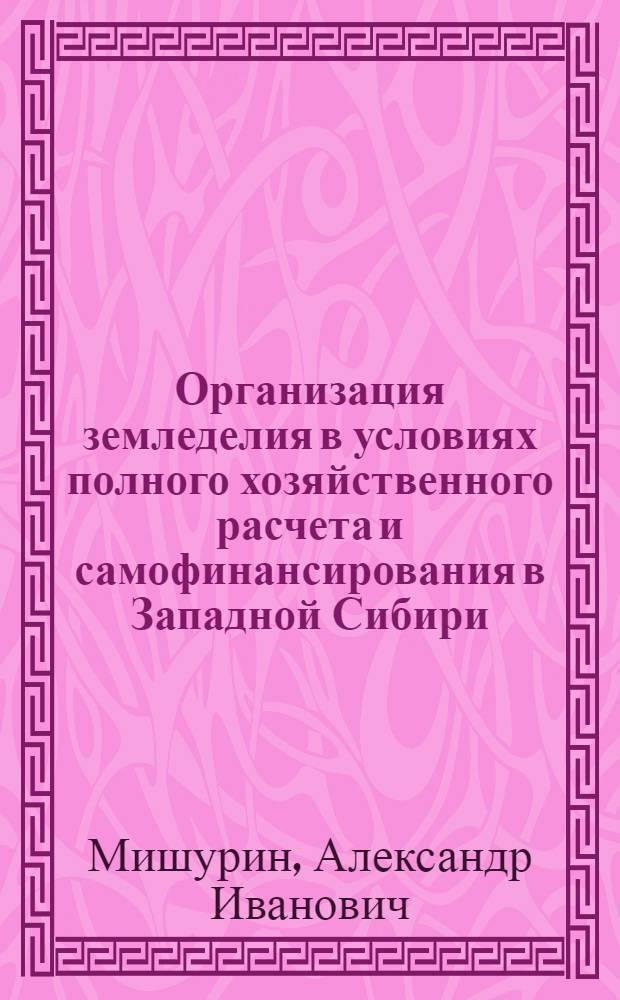 Организация земледелия в условиях полного хозяйственного расчета и самофинансирования в Западной Сибири : Учеб. пособие
