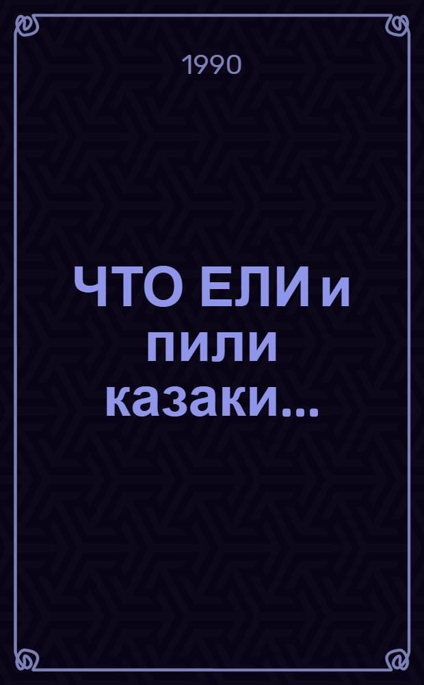 ЧТО ЕЛИ и пили казаки.. : [Сборник]. Вып. 1