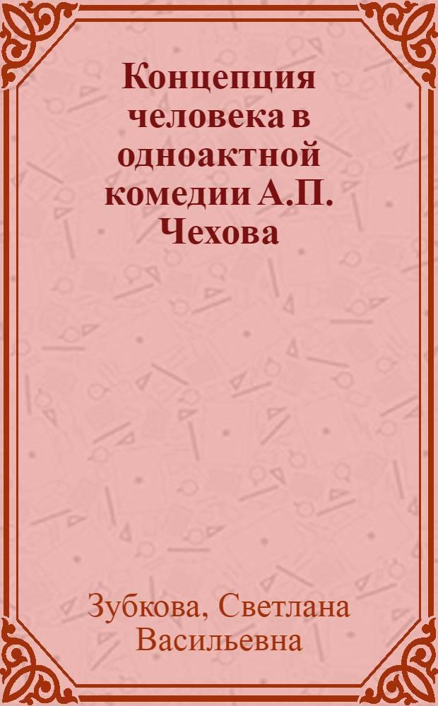 Концепция человека в одноактной комедии А.П. Чехова : Автореф. дис. на соиск. учен. степ. канд. филол. наук : (10.01.01)