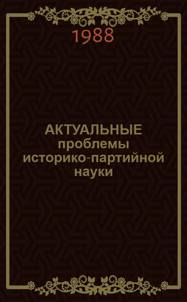 АКТУАЛЬНЫЕ проблемы историко-партийной науки : Сб. ст.
