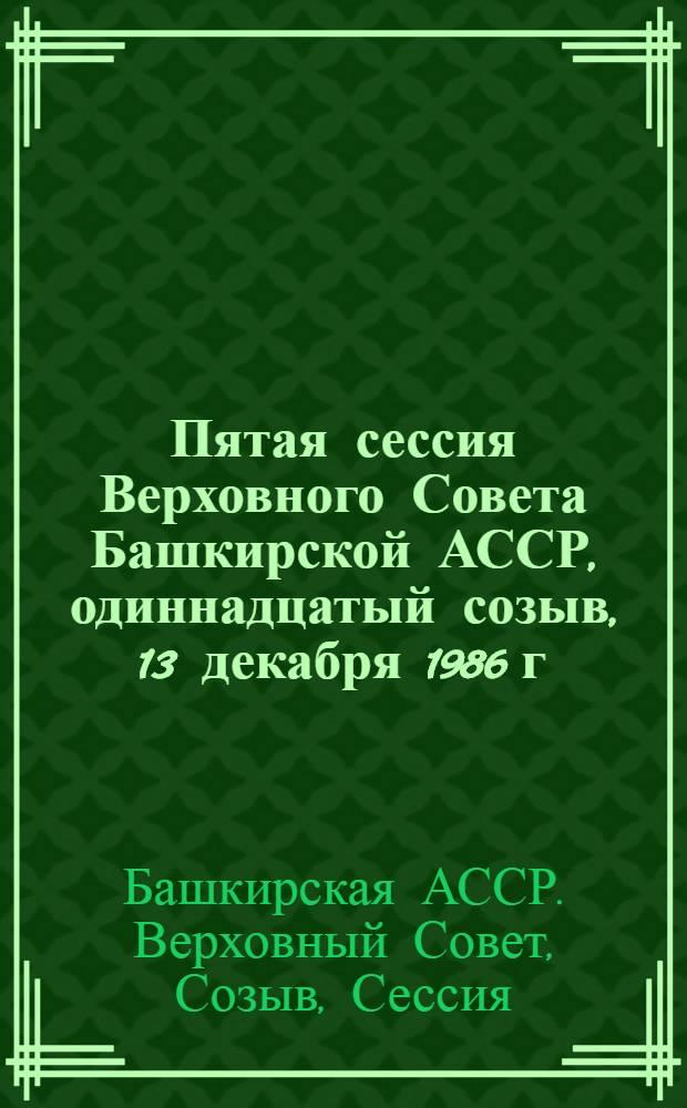 Пятая сессия Верховного Совета Башкирской АССР, одиннадцатый созыв, 13 декабря 1986 г. : Стеногр. отчет