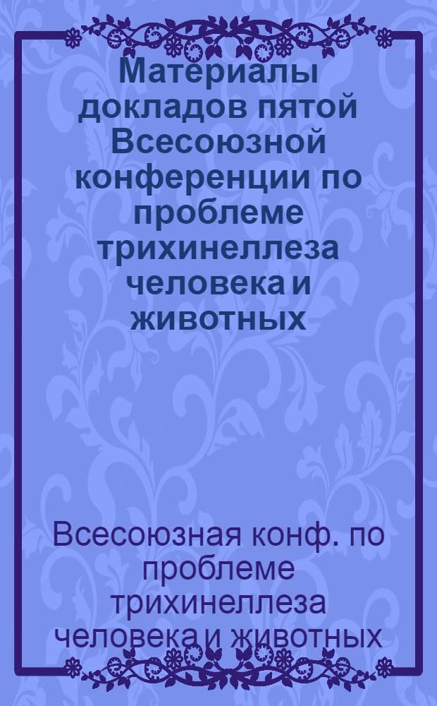 Материалы докладов пятой Всесоюзной конференции по проблеме трихинеллеза человека и животных, г. Новочеркасск, 14-16 сент. 1988 г.