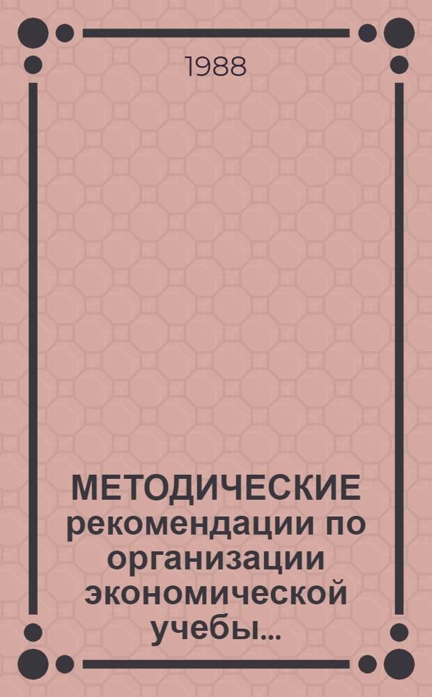 МЕТОДИЧЕСКИЕ рекомендации по организации экономической учебы...