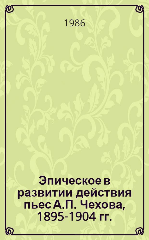 Эпическое в развитии действия пьес А.П. Чехова, 1895-1904 гг. : Автореф. дис. на соиск. учен. степ. канд. филол. наук : (10.01.01)