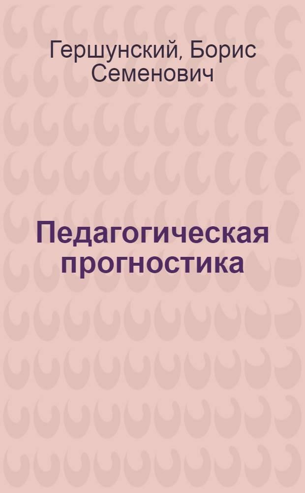 Педагогическая прогностика: методология, теория, практика