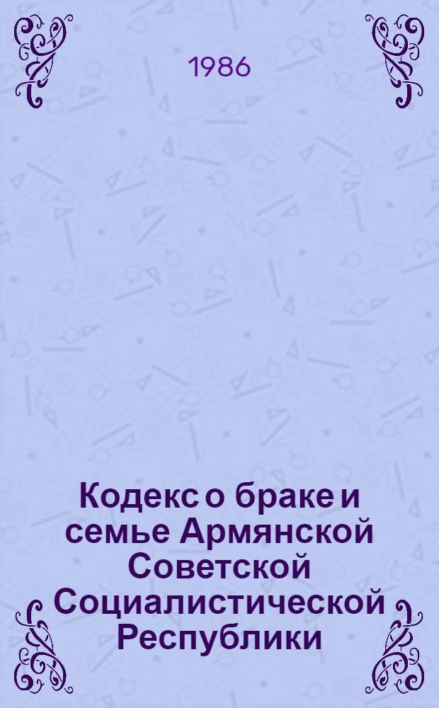 Кодекс о браке и семье Армянской Советской Социалистической Республики : (С изм. и доп. на 1 июля 1986 г.)