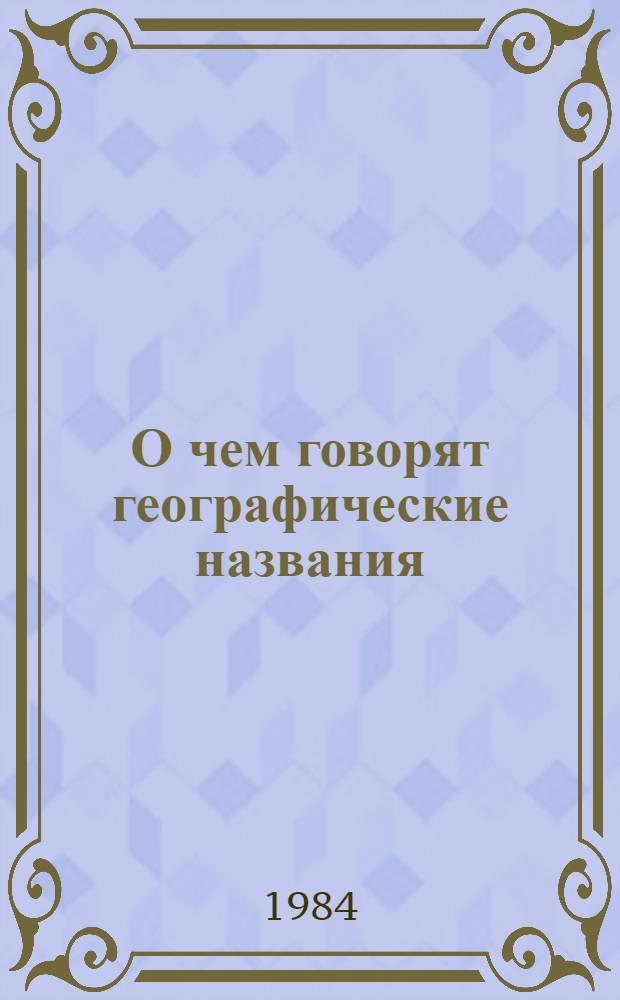 О чем говорят географические названия : Ист.-лингвист. и краевед. заметки