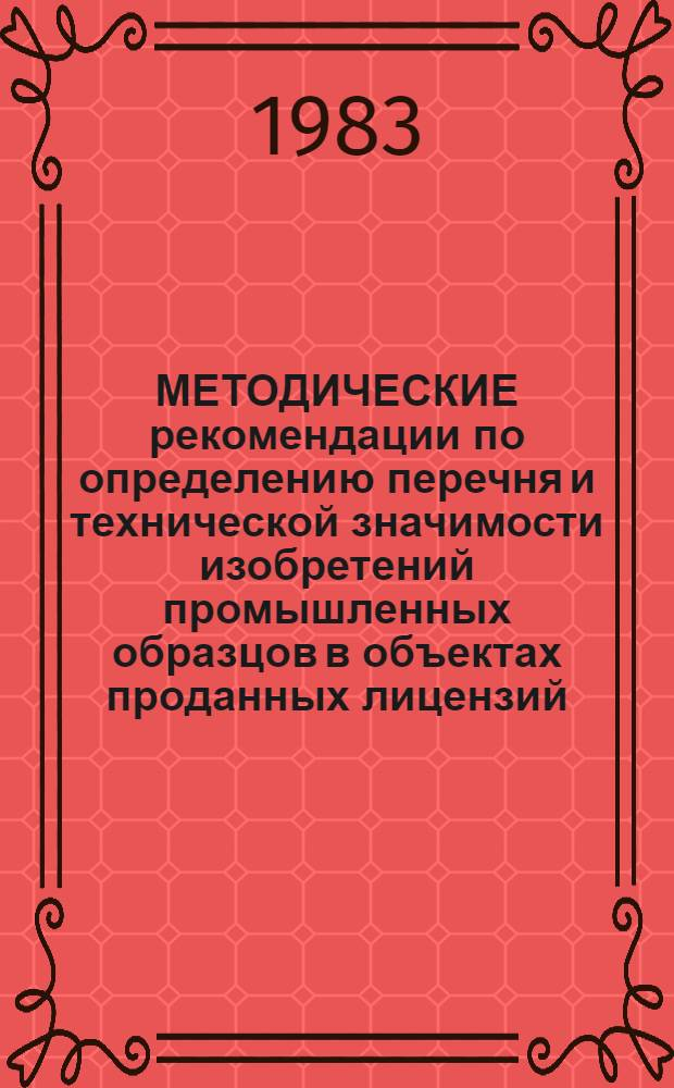 МЕТОДИЧЕСКИЕ рекомендации по определению перечня и технической значимости изобретений промышленных образцов в объектах проданных лицензий : (Ввод в действие с 01.01.84)