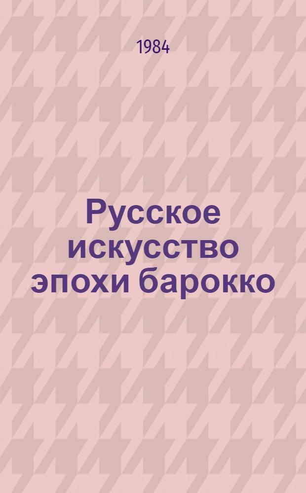 Русское искусство эпохи барокко : Конец XVII - первая половина XVIII в. : Кат. выст
