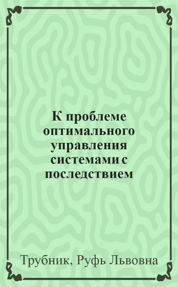 К проблеме оптимального управления системами с последствием : Автореф. дис. на соиск. учен. степ. к. ф.-м. н