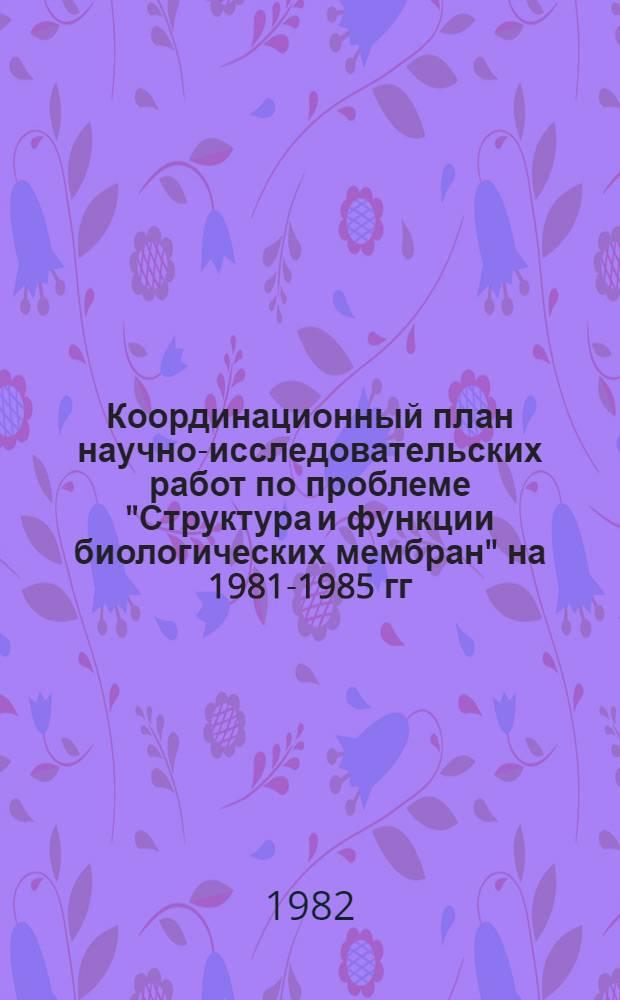 """Координационный план научно-исследовательских работ по проблеме """"Структура и функции биологических мембран"""" на 1981-1985 гг. : (Проблема № 2.28.8)"""