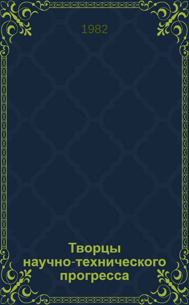 Творцы научно-технического прогресса : Сборник