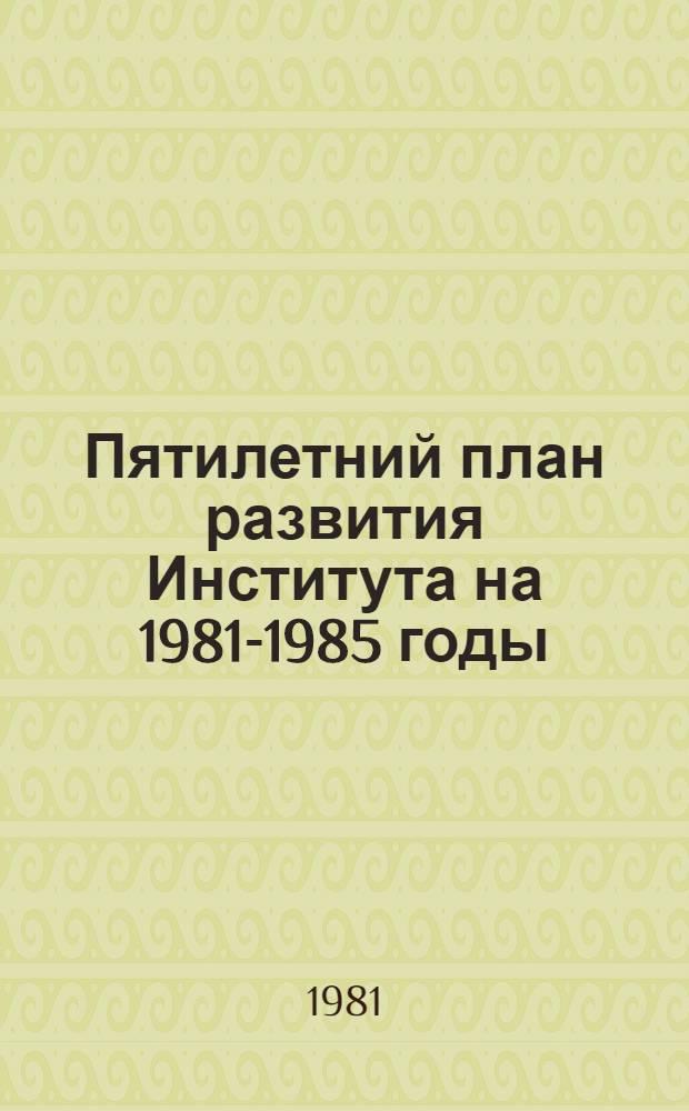 Пятилетний план развития Института на 1981-1985 годы