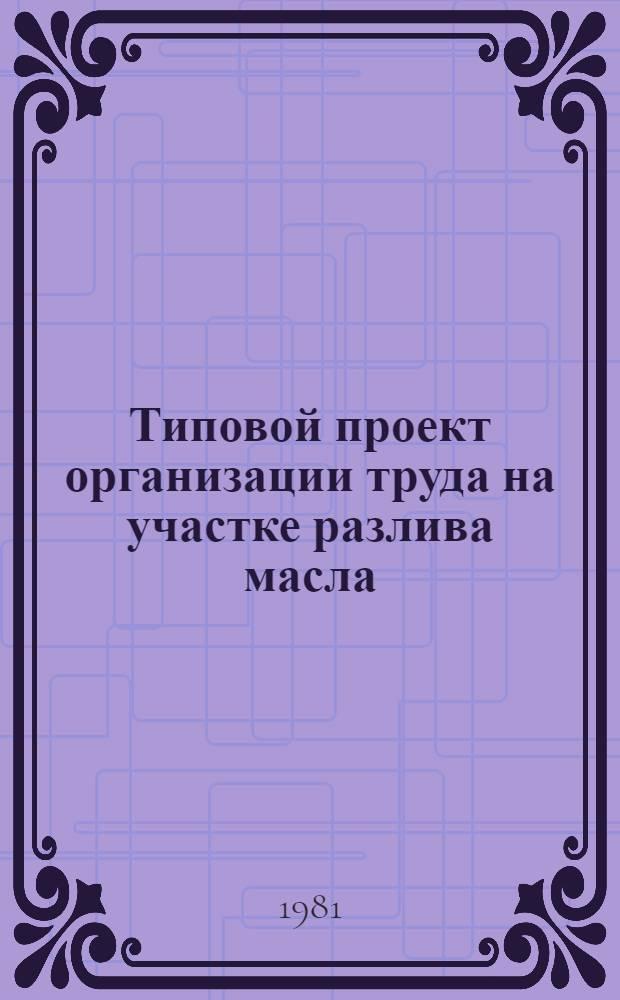 Типовой проект организации труда на участке разлива масла : Утв. Упррасжирмасло 08.04.81