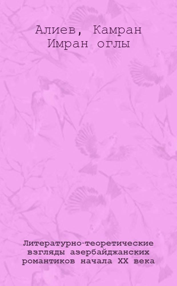 Литературно-теоретические взгляды азербайджанских романтиков начала ХХ века (1905-1917 гг.) : Автореф. дис. на соиск. учен. степ. к. филол. н