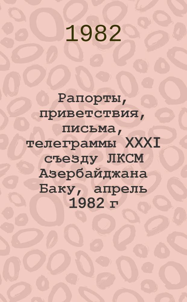 Рапорты, приветствия, письма, телеграммы XXXI съезду ЛКСМ Азербайджана [Баку, апрель 1982 г.]