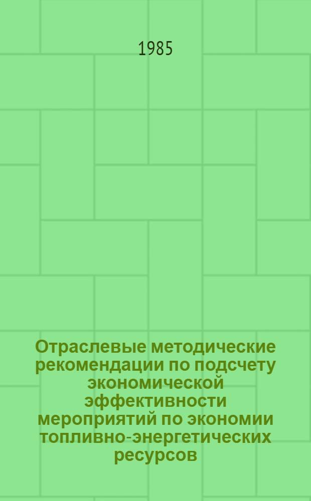 Отраслевые методические рекомендации по подсчету экономической эффективности мероприятий по экономии топливно-энергетических ресурсов