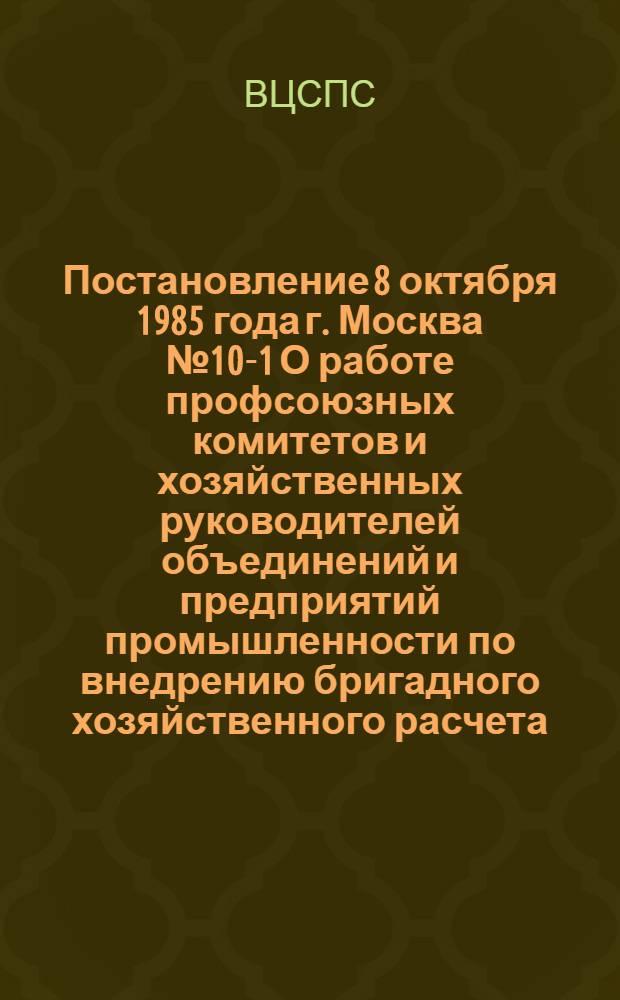 Постановление 8 октября 1985 года г. Москва № 10-1 О работе профсоюзных комитетов и хозяйственных руководителей объединений и предприятий промышленности по внедрению бригадного хозяйственного расчета