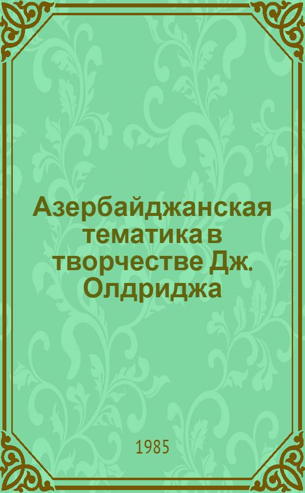 Азербайджанская тематика в творчестве Дж. Олдриджа : Автореф. дис. на соиск. учен. степ. к. филол. н