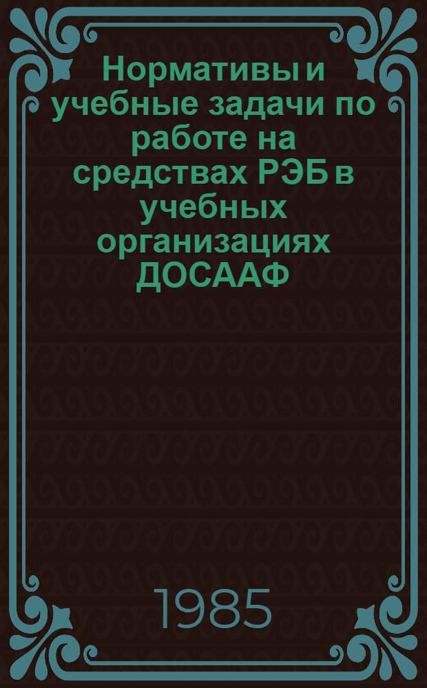 Нормативы и учебные задачи по работе на средствах РЭБ в учебных организациях ДОСААФ : Введ. в действие с 01.10.85