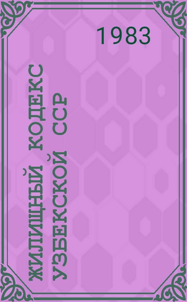 Жилищный кодекс Узбекской ССР : Принят VII сессией Верхов. Совета УзССР десятого созыва 5 июля 1983 г