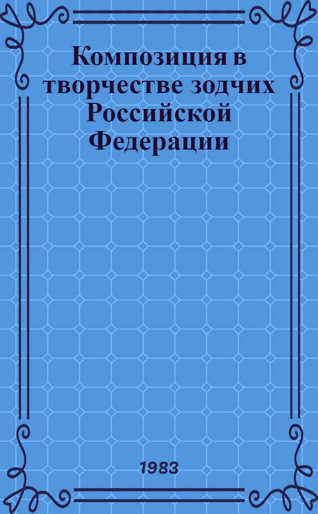 Композиция в творчестве зодчих Российской Федерации : Докл. III Пленума правл. СА РСФСР