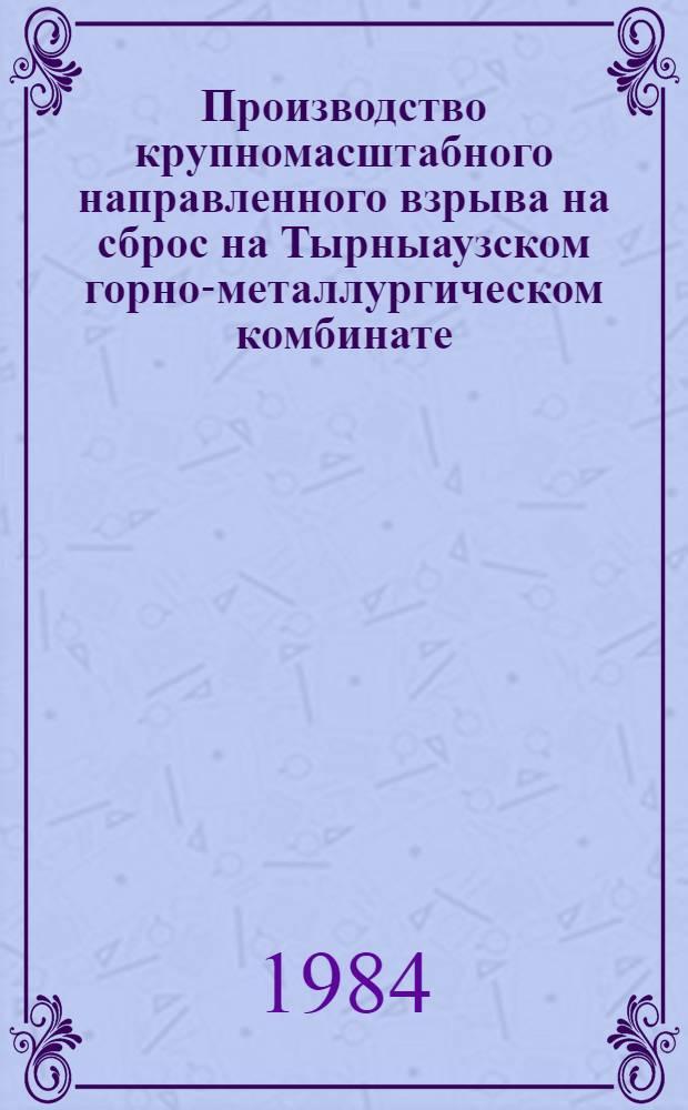 Производство крупномасштабного направленного взрыва на сброс на Тырныаузском горно-металлургическом комбинате : Техн. отчет