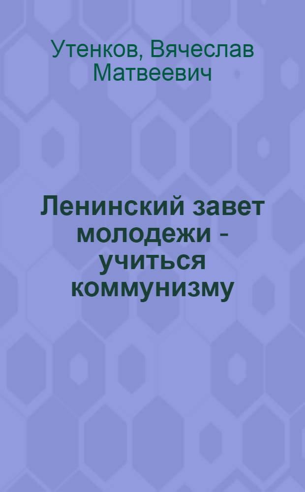 Ленинский завет молодежи - учиться коммунизму : (К 60-летию речи В.И. Ленина на III съезде РКСМ)