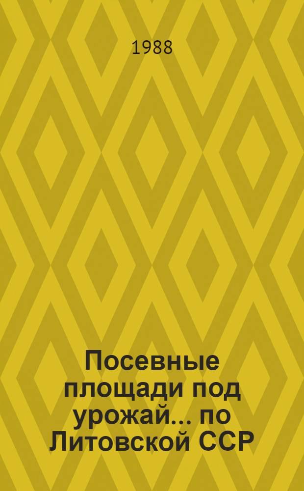 Посевные площади под урожай... по Литовской ССР : (Предвар. итоги). ... 1988 года...