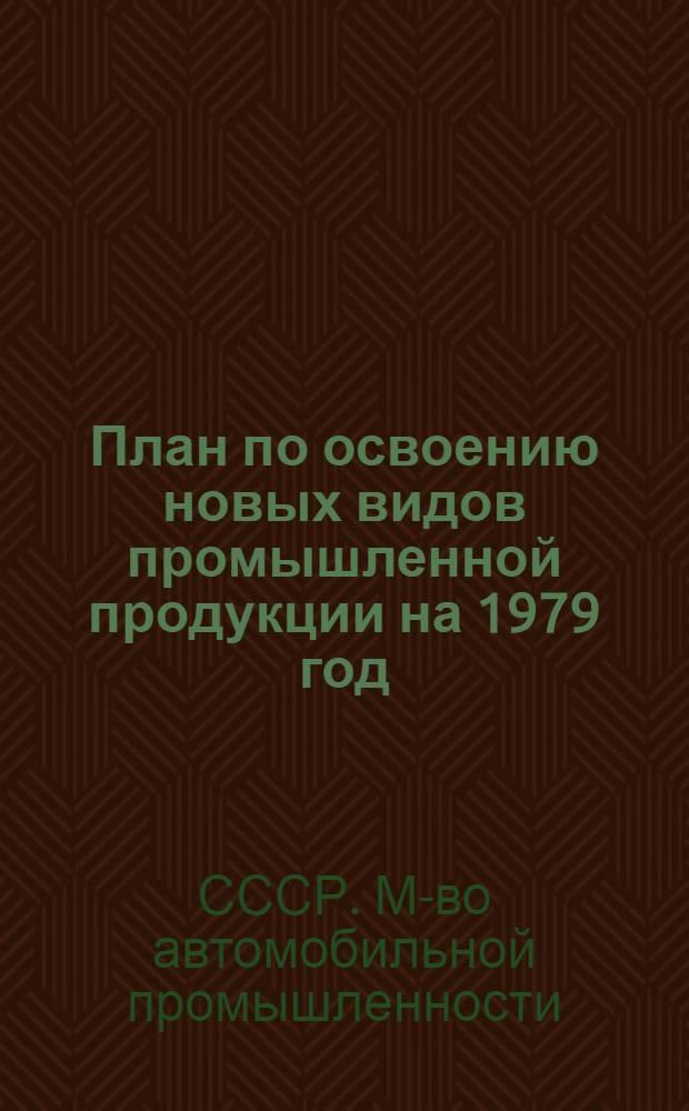 План по освоению новых видов промышленной продукции на 1979 год : (Первые пром. серии) : Народнохоз. план