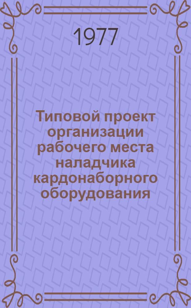 Типовой проект организации рабочего места наладчика кардонаборного оборудования : Утв. 23/IX 1976 г