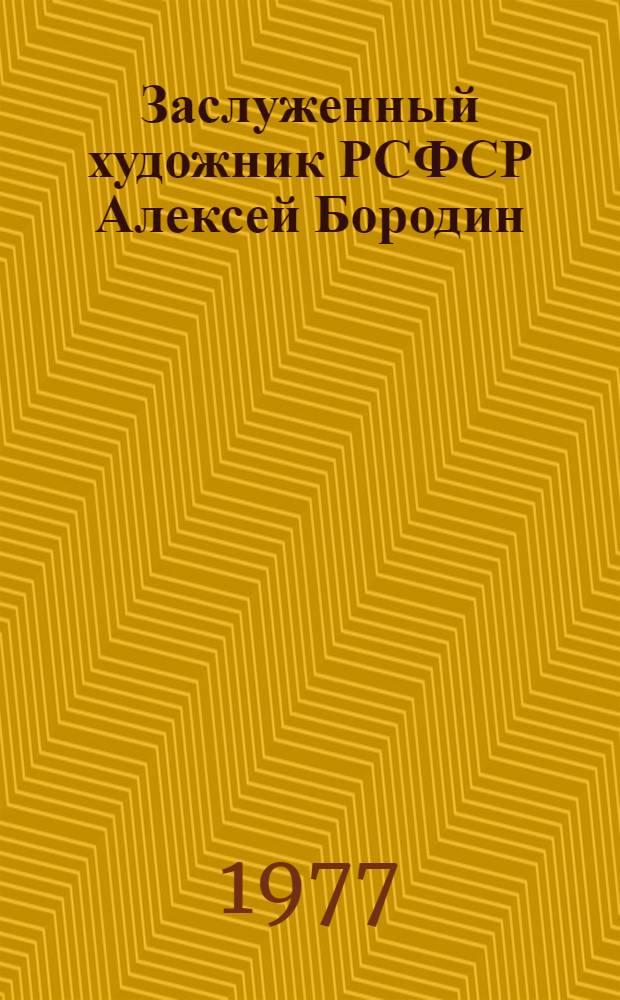 Заслуженный художник РСФСР Алексей Бородин : Каталог выставки