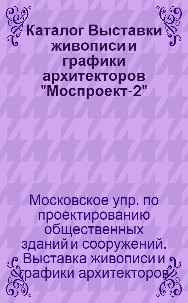 """Каталог Выставки живописи и графики архитекторов """"Моспроект-2"""""""