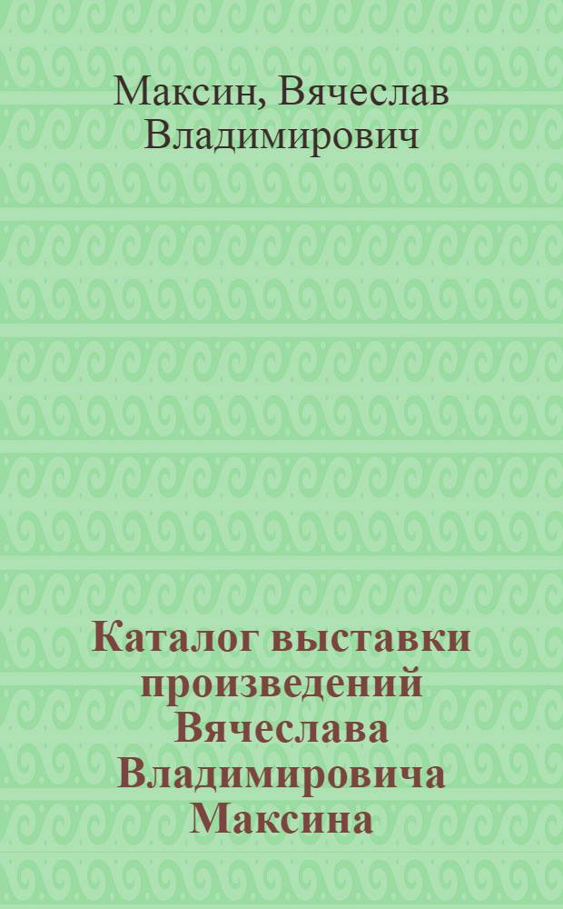 Каталог выставки произведений Вячеслава Владимировича Максина : Кн. графика, шрифт
