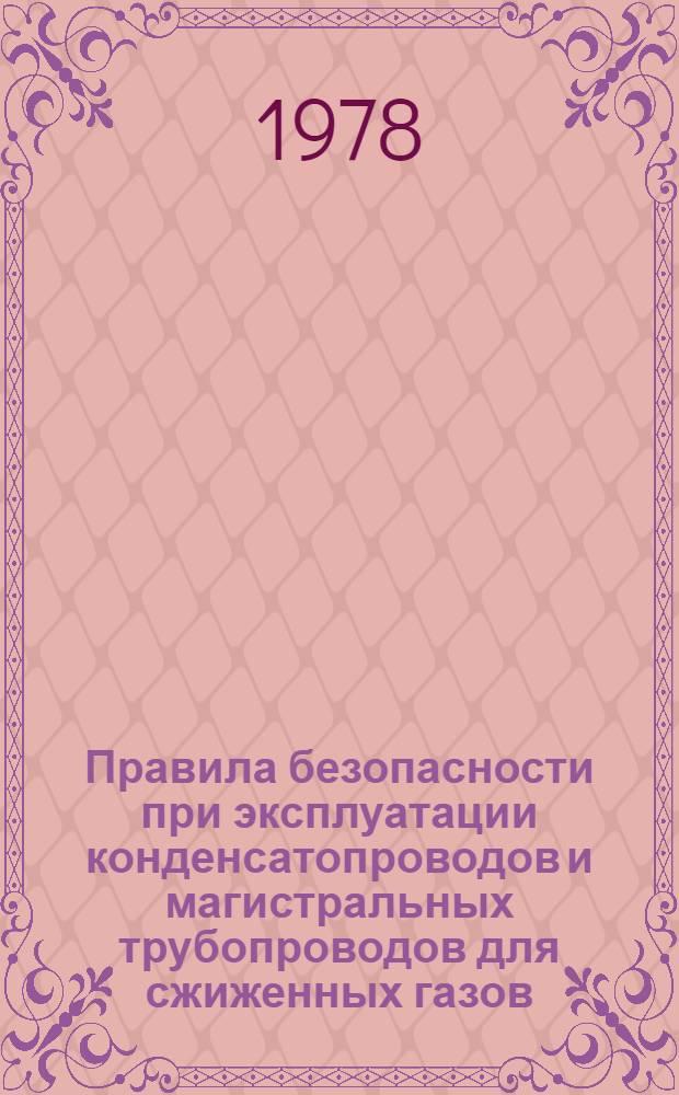 Правила безопасности при эксплуатации конденсатопроводов и магистральных трубопроводов для сжиженных газов : Утв. М-вом газовой пром-сти 31.10.77 : Ввод в действие с 01.09.78