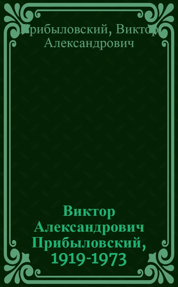 Виктор Александрович Прибыловский, 1919-1973 : Выставка произведений : Живопись-графика : Каталог