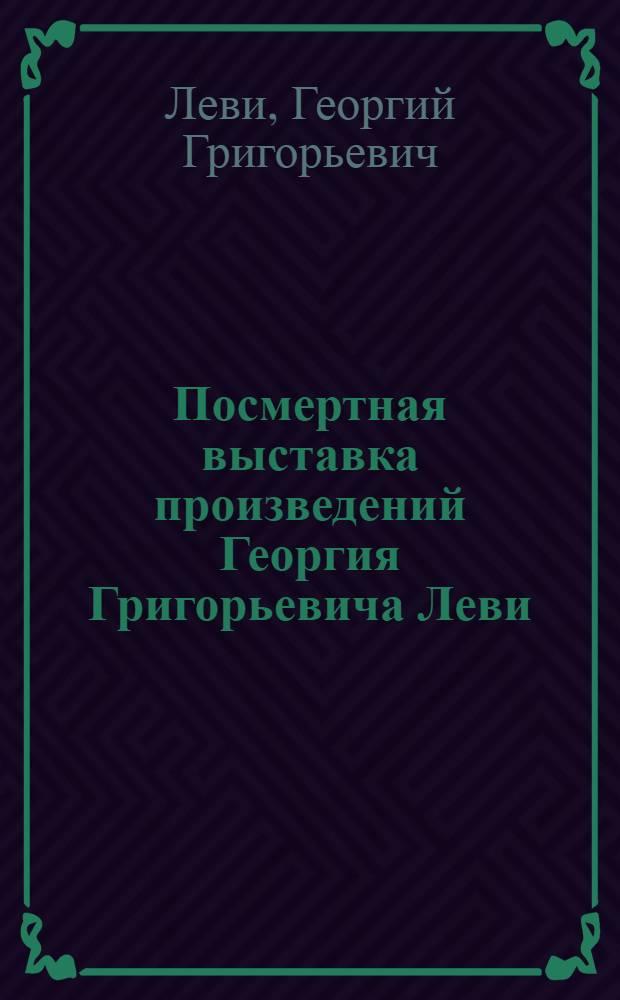 Посмертная выставка произведений Георгия Григорьевича Леви (1918-1973)