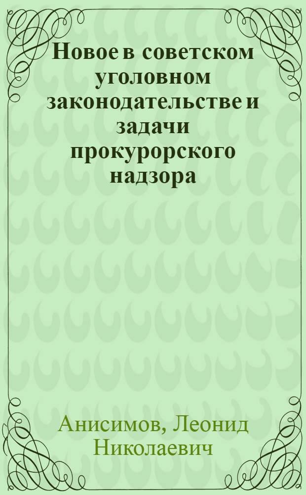 Новое в советском уголовном законодательстве и задачи прокурорского надзора : Учеб. пособие